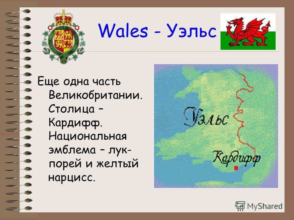 Wales - Уэльс Еще одна часть Великобритании. Столица – Кардифф. Национальная эмблема – лук- порей и желтый нарцисс.