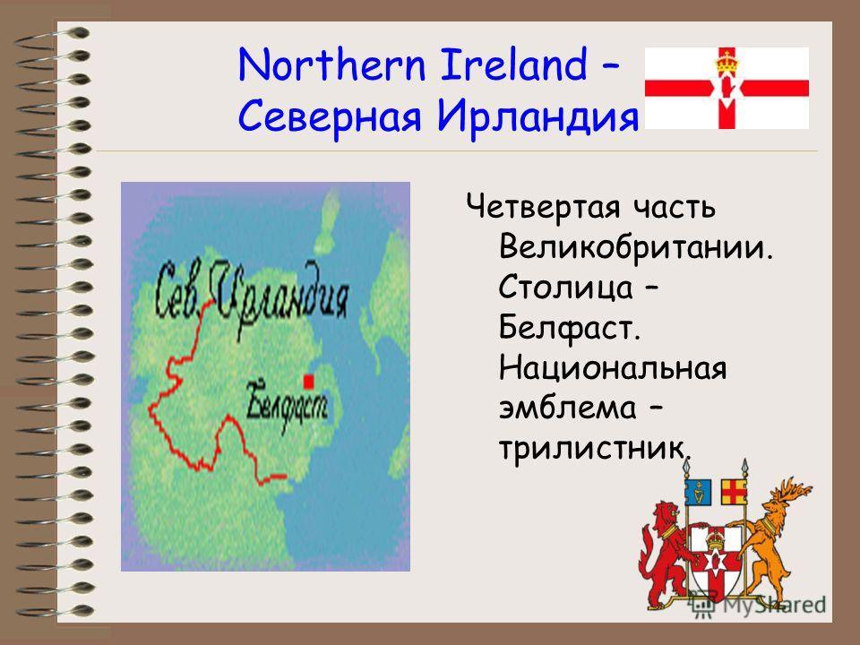 Northern Ireland – Северная Ирландия Четвертая часть Великобритании. Столица – Белфаст. Национальная эмблема – трилистник.