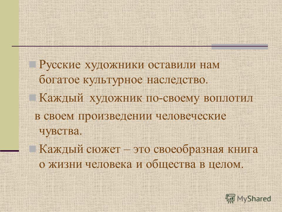 Русские художники оставили нам богатое культурное наследство. Каждый художник по-своему воплотил в своем произведении человеческие чувства. Каждый сюжет – это своеобразная книга о жизни человека и общества в целом.
