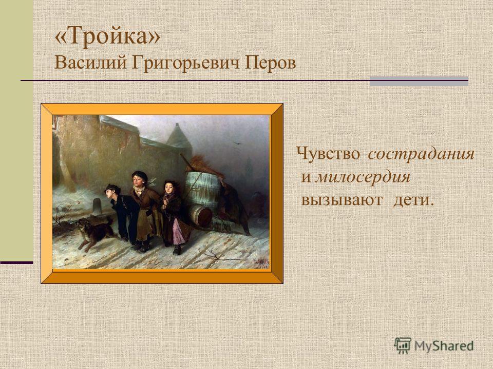 «Тройка» Василий Григорьевич Перов Чувство сострадания и милосердия вызывают дети.