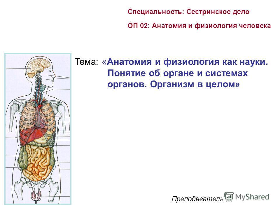 Специальность: Сестринское дело ОП 02: Анатомия и физиология человека Преподаватель Тема: «Анатомия и физиология как науки. Понятие об органе и системах органов. Организм в целом»