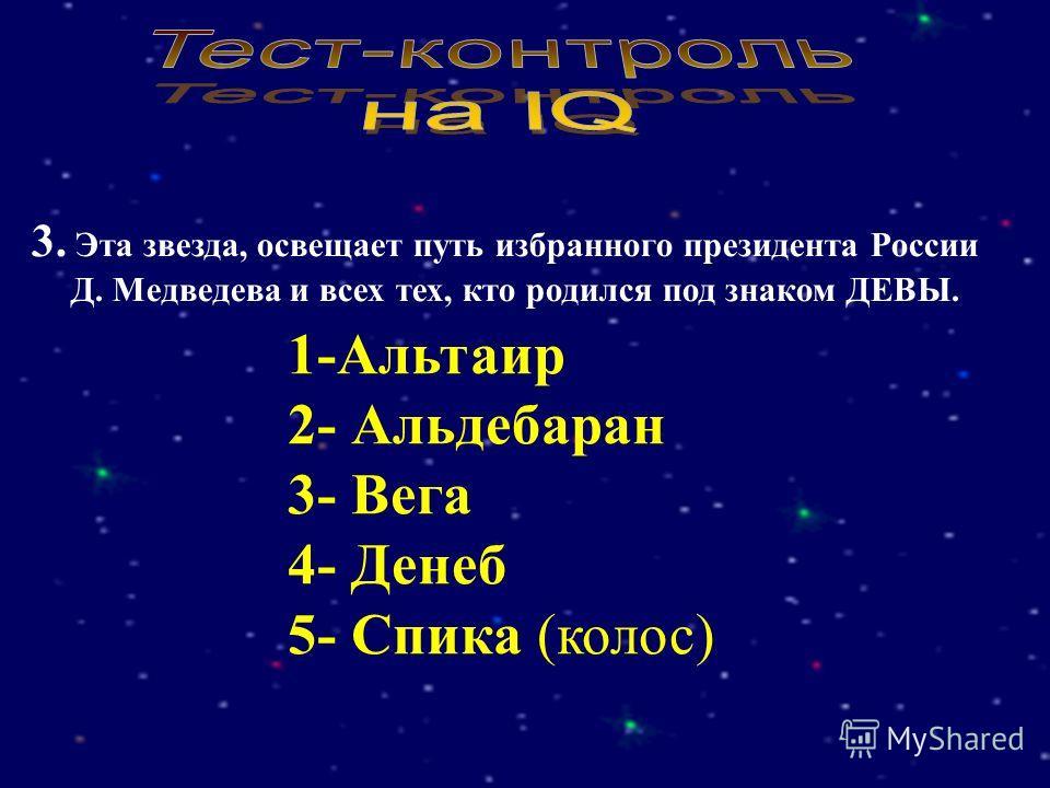 3. Эта звезда, освещает путь избранного президента России Д. Медведева и всех тех, кто родился под знаком ДЕВЫ. 1-Альтаир 2- Альдебаран 3- Вега 4- Денеб 5- Спика (колос)