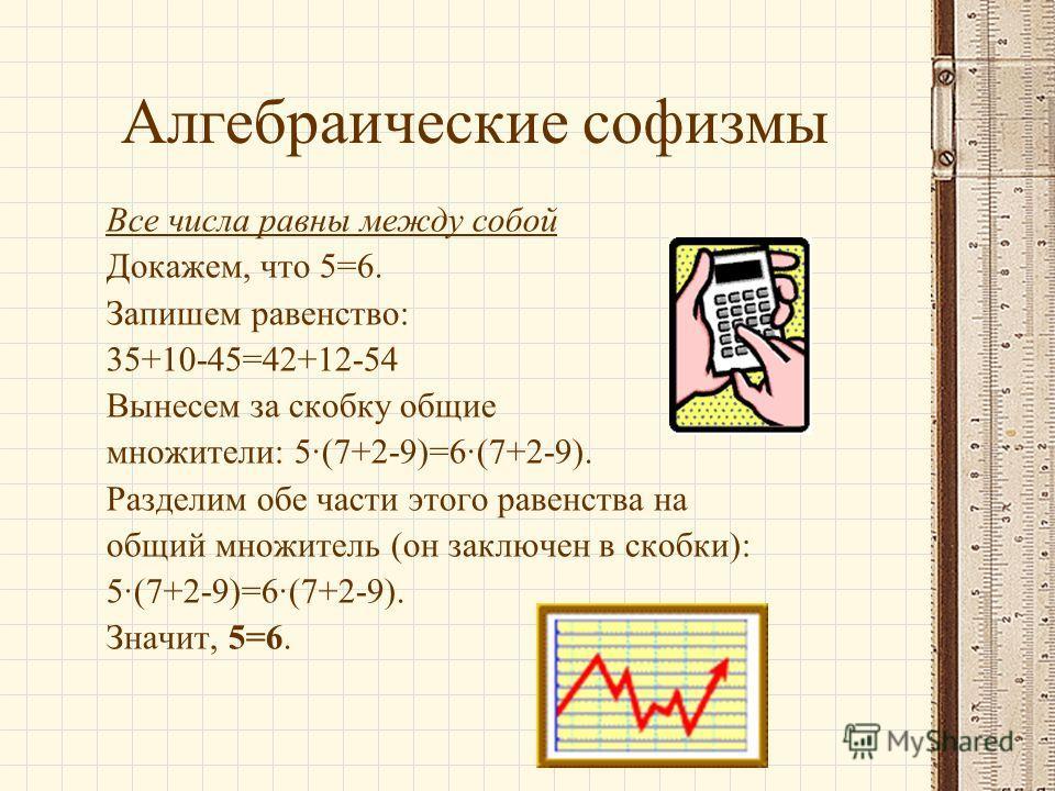 Алгебраические софизмы Все числа равны между собой Докажем, что 5=6. Запишем равенство: 35+10-45=42+12-54 Вынесем за скобку общие множители: 5(7+2-9)=6(7+2-9). Разделим обе части этого равенства на общий множитель (он заключен в скобки): 5(7+2-9)=6(7