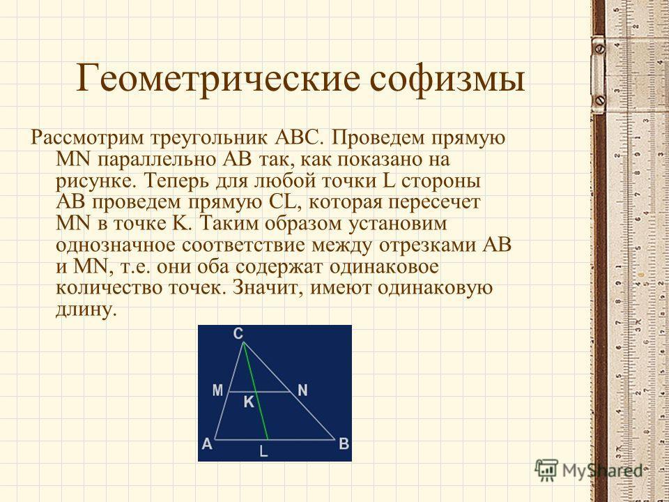 Геометрические софизмы Рассмотрим треугольник ABC. Проведем прямую MN параллельно AB так, как показано на рисунке. Теперь для любой точки L стороны AB проведем прямую CL, которая пересечет MN в точке K. Таким образом установим однозначное соответстви