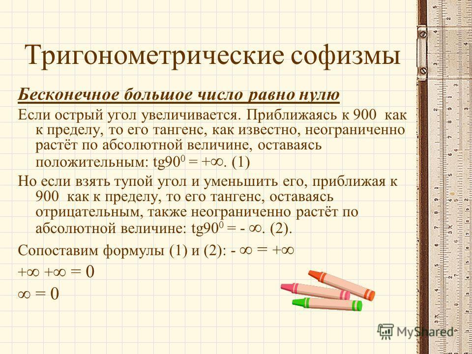 Тригонометрические софизмы Бесконечное большое число равно нулю Если острый угол увеличивается. Приближаясь к 900 как к пределу, то его тангенс, как известно, неограниченно растёт по абсолютной величине, оставаясь положительным: tg90 0 = +. (1) Но ес