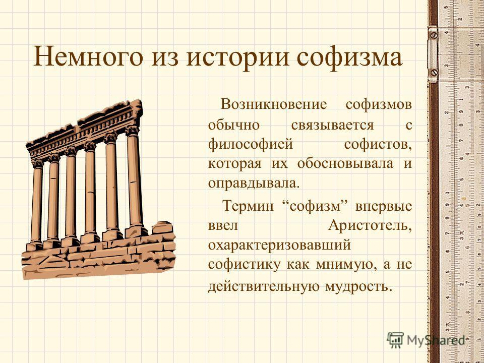 Немного из истории софизма Возникновение софизмов обычно связывается с философией софистов, которая их обосновывала и оправдывала. Термин софизм впервые ввел Аристотель, охарактеризовавший софистику как мнимую, а не действительную мудрость.