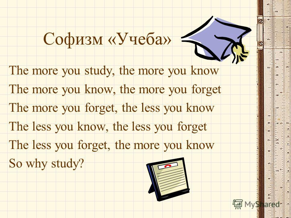 Софизм «Учеба» The more you study, the more you know The more you know, the more you forget The more you forget, the less you know The less you know, the less you forget The less you forget, the more you know So why study?