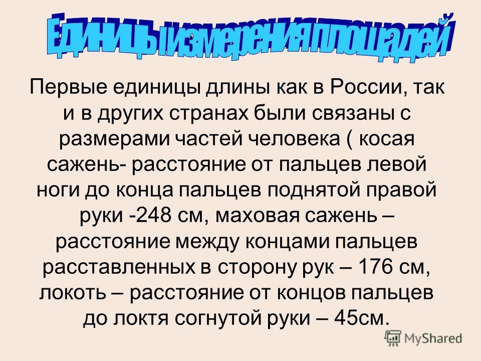 Единицы измерения площадей Первые единицы длины как в России, так и в других странах были связаны с размерами частей человека ( косая сажень- расстояние от пальцев левой ноги до конца пальцев поднятой правой руки -248 см, маховая сажень – расстояние
