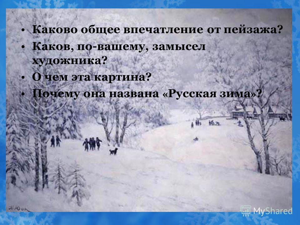 Каково общее впечатление от пейзажа? Каков, по-вашему, замысел художника? О чем эта картина? Почему она названа « Русская зима » ?