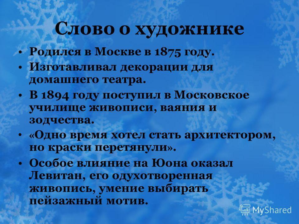 Слово о художнике Родился в Москве в 1875 году. Изготавливал декорации для домашнего театра. В 1894 году поступил в Московское училище живописи, ваяния и зодчества. « Одно время хотел стать архитектором, но краски перетянули ». Особое влияние на Юона