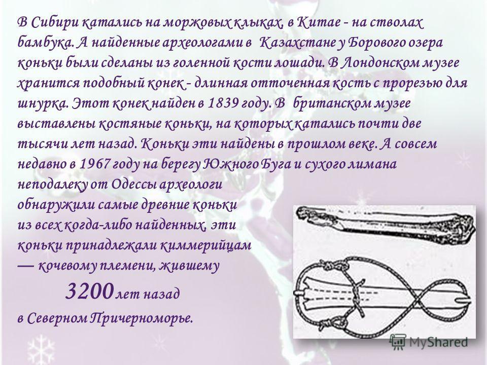 В Сибири катались на моржовых клыках, в Китае - на стволах бамбука. А найденные археологами в Казахстане у Борового озера коньки были сделаны из голенной кости лошади. В Лондонском музее хранится подобный конек - длинная отточенная кость с прорезью д
