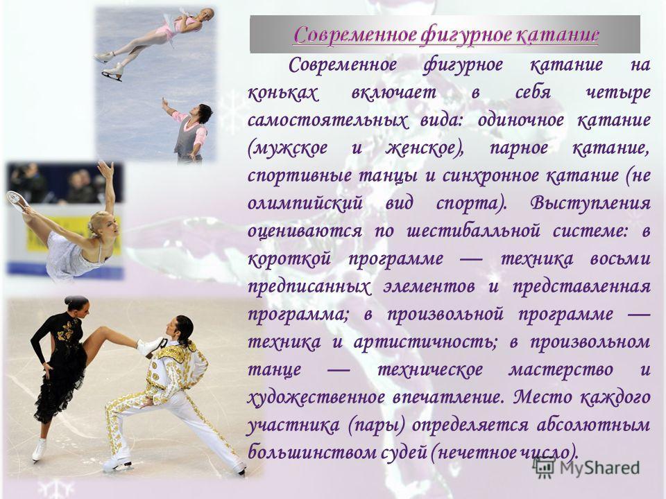 Современное фигурное катание на коньках включает в себя четыре самостоятельных вида: одиночное катание (мужское и женское), парное катание, спортивные танцы и синхронное катание (не олимпийский вид спорта). Выступления оцениваются по шестибалльной си