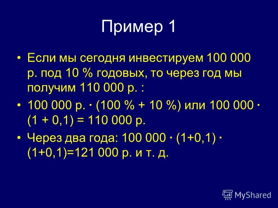 Пример 1 Если мы сегодня инвестируем 100 000 р. под 10 % годовых, то через год мы получим 110 000 р. : 100 000 р. · (100 % + 10 %) или 100 000 · (1 + 0,1) = 110 000 р. Через два года: 100 000 · (1+0,1) · (1+0,1)=121 000 р. и т. д.
