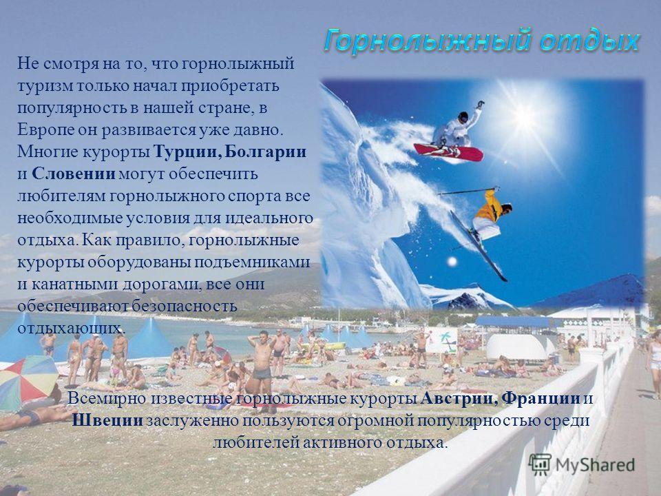 Не смотря на то, что горнолыжный туризм только начал приобретать популярность в нашей стране, в Европе он развивается уже давно. Многие курорты Турции, Болгарии и Словении могут обеспечить любителям горнолыжного спорта все необходимые условия для иде