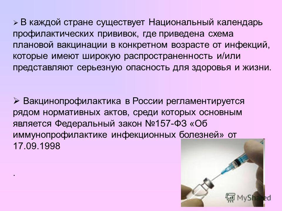 В каждой стране существует Национальный календарь профилактических прививок, где приведена схема плановой вакцинации в конкретном возрасте от инфекций, которые имеют широкую распространенность и/или представляют серьезную опасность для здоровья и жиз