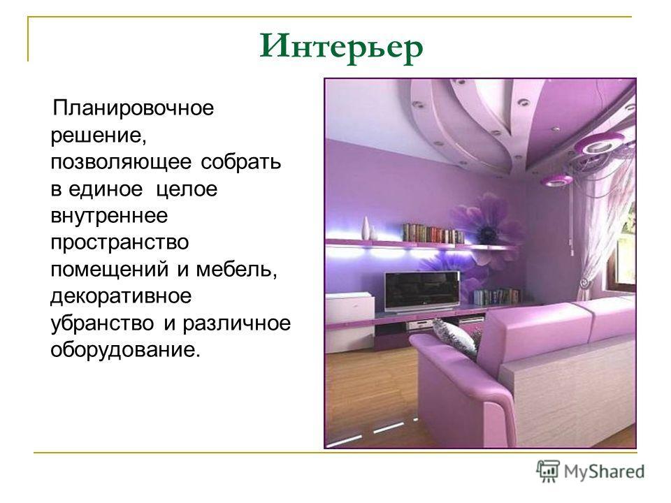 Интерьер Планировочное решение, позволяющее собрать в единое целое внутреннее пространство помещений и мебель, декоративное убранство и различное оборудование.