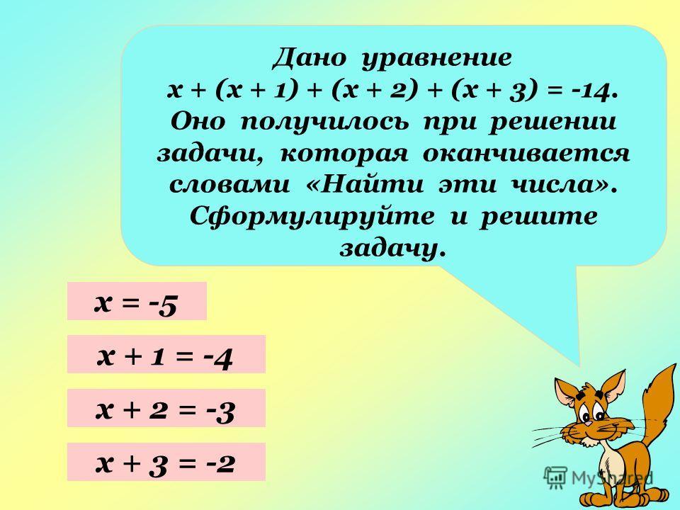 Дано уравнение х + (х + 1) + (х + 2) + (х + 3) = -14. Оно получилось при решении задачи, которая оканчивается словами «Найти эти числа». Сформулируйте и решите задачу. х = -5 х + 1 = -4 х + 2 = -3 х + 3 = -2