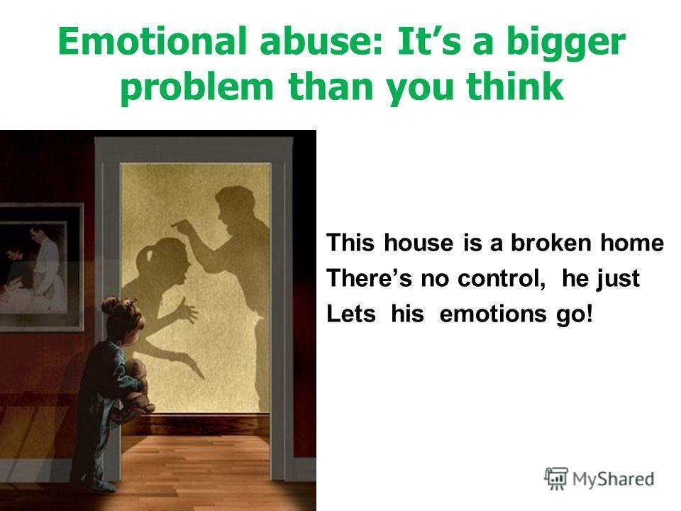 Emotional abuse: Its a bigger problem than you think This house is a broken home Theres no control, he just Lets his emotions go!