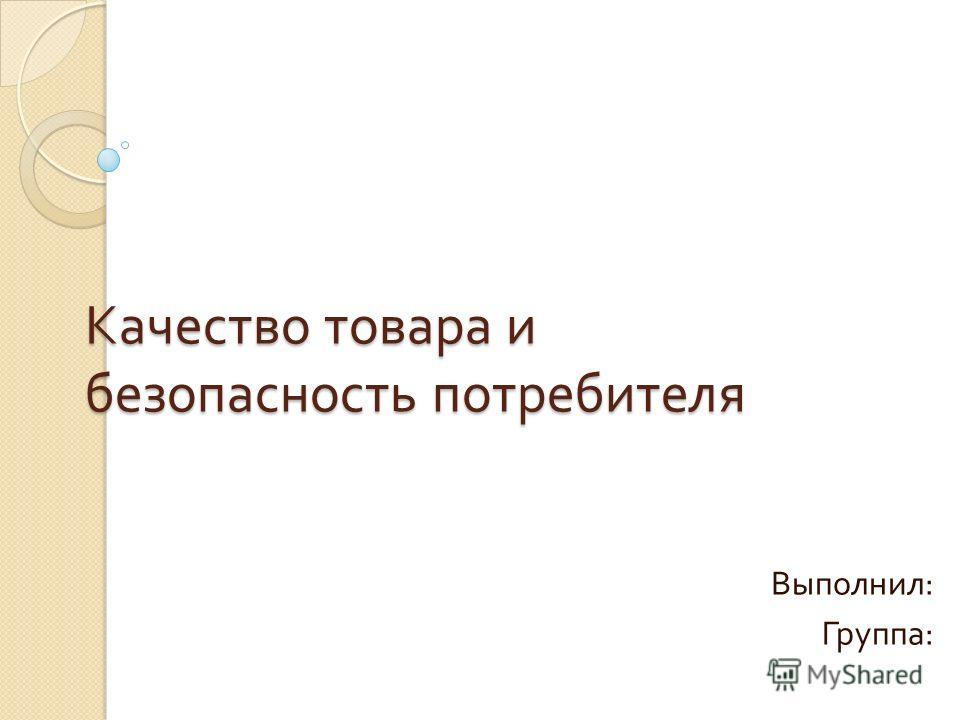 Качество товара и безопасность потребителя Выполнил : Группа :