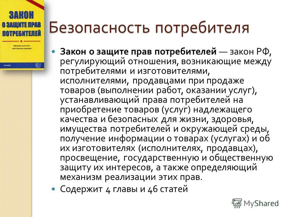 Безопасность потребителя Закон о защите прав потребителей закон РФ, регулирующий отношения, возникающие между потребителями и изготовителями, исполнителями, продавцами при продаже товаров ( выполнении работ, оказании услуг ), устанавливающий права по