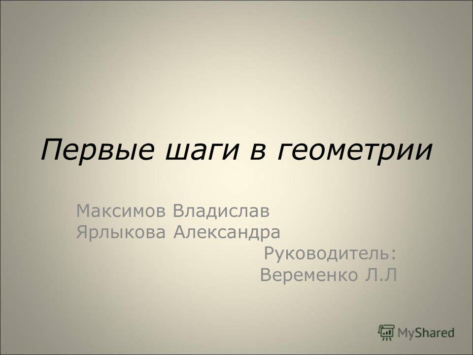 Первые шаги в геометрии Максимов Владислав Ярлыкова Александра Руководитель: Веременко Л.Л