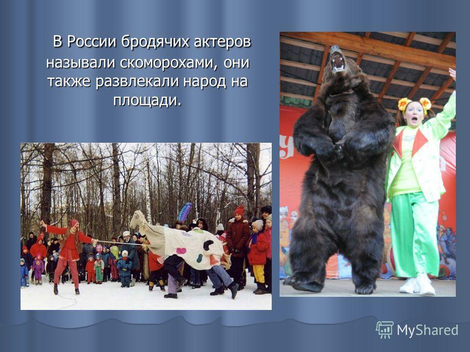 В России бродячих актеров называли скоморохами, они также развлекали народ на площади. В России бродячих актеров называли скоморохами, они также развлекали народ на площади.