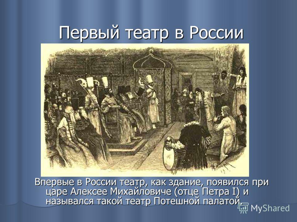 Первый театр в России Впервые в России театр, как здание, появился при царе Алексее Михайловиче (отце Петра I) и назывался такой театр Потешной палатой.