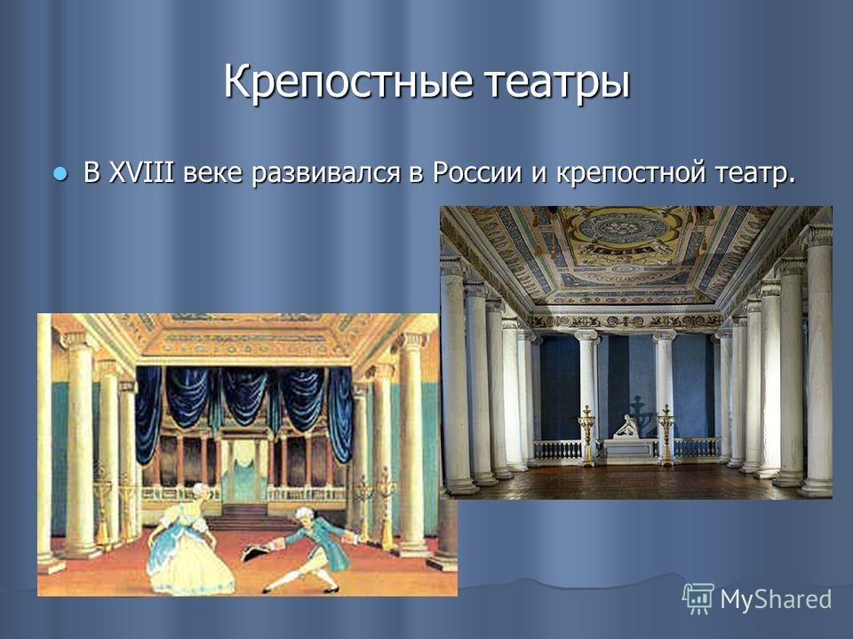 Крепостные театры В XVIII веке развивался в России и крепостной театр. В XVIII веке развивался в России и крепостной театр.