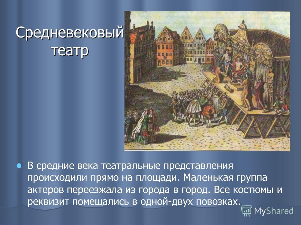 Средневековый театр В средние века театральные представления происходили прямо на площади. Маленькая группа актеров переезжала из города в город. Все костюмы и реквизит помещались в одной-двух повозках.