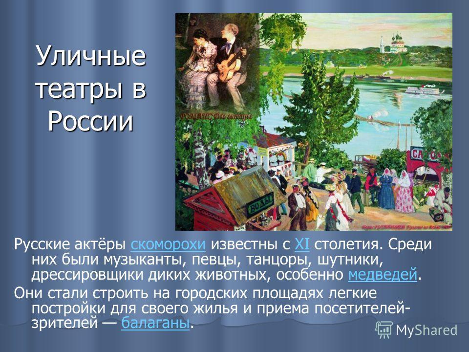 Уличные театры в России Русские актёры скоморохи известны с XI столетия. Среди них были музыканты, певцы, танцоры, шутники, дрессировщики диких животных, особенно медведей.скоморохиXIмедведей Они стали строить на городских площадях легкие постройки д