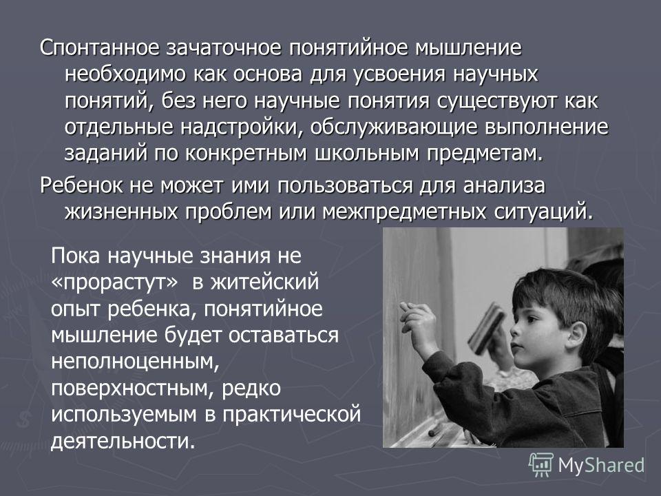 Спонтанное зачаточное понятийное мышление необходимо как основа для усвоения научных понятий, без него научные понятия существуют как отдельные надстройки, обслуживающие выполнение заданий по конкретным школьным предметам. Ребенок не может ими пользо