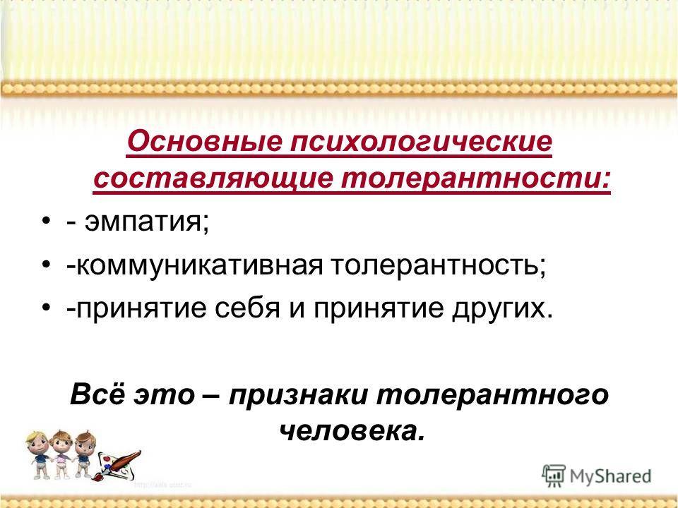 Основные психологические составляющие толерантности: - эмпатия; -коммуникативная толерантность; -принятие себя и принятие других. Всё это – признаки толерантного человека.