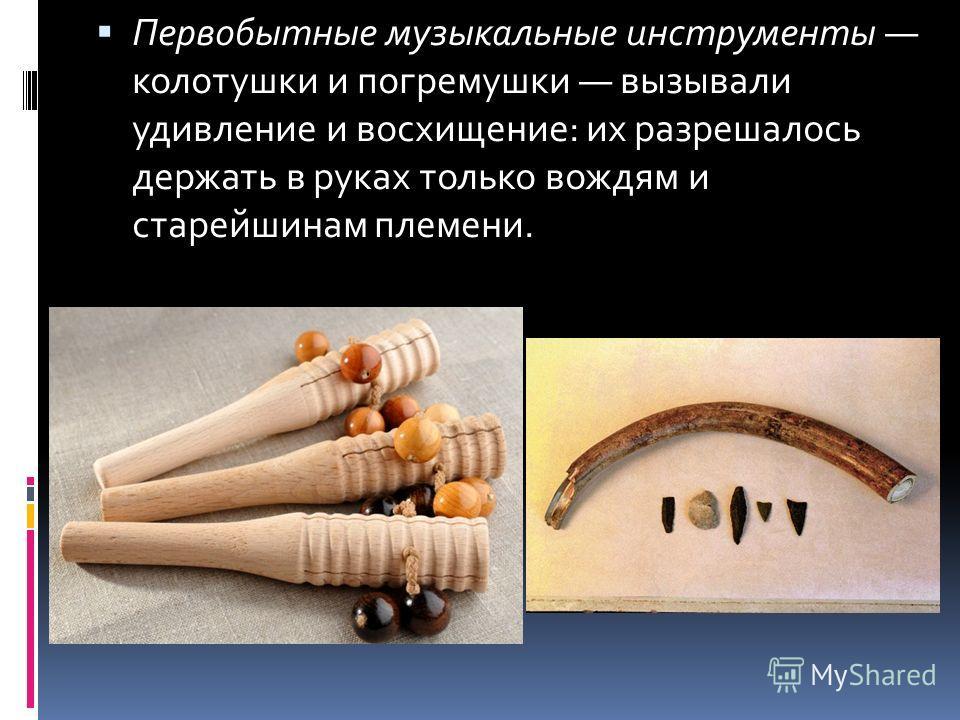 Первобытные музыкальные инструменты колотушки и погремушки вызывали удивление и восхищение: их разрешалось держать в руках только вождям и старейшинам племени.