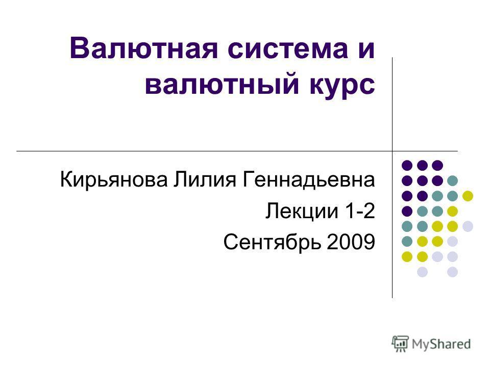Валютная система и валютный курс Кирьянова Лилия Геннадьевна Лекции 1-2 Сентябрь 2009