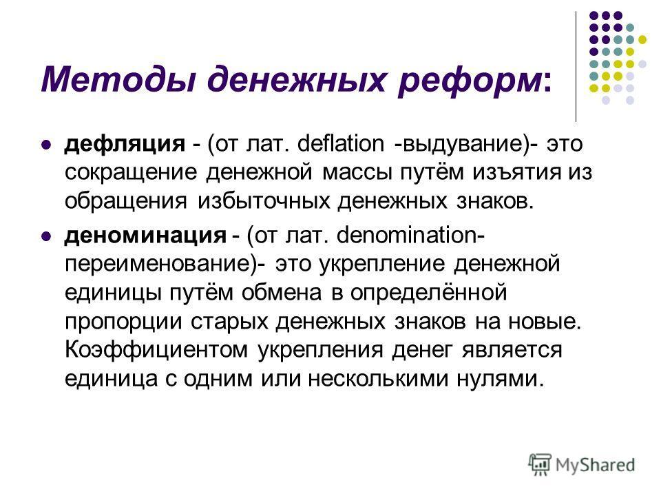 Методы денежных реформ: дефляция - (от лат. deflation -выдувание)- это сокращение денежной массы путём изъятия из обращения избыточных денежных знаков. деноминация - (от лат. denomination- переименование)- это укрепление денежной единицы путём обмена