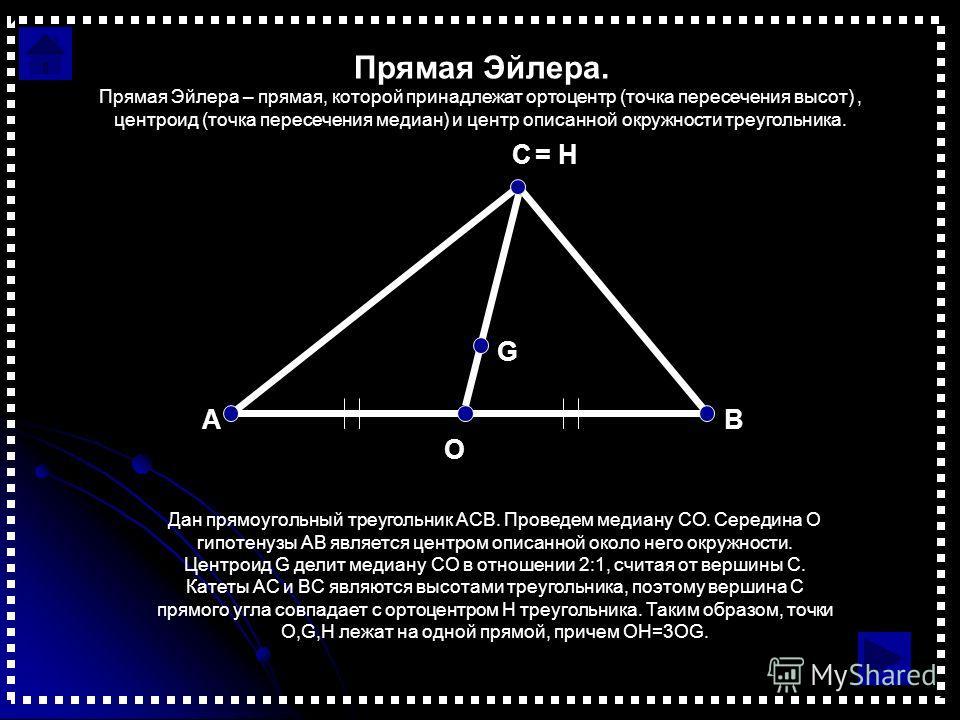Прямая Эйлера. Дан прямоугольный треугольник АСВ. Проведем медиану СО. Середина O гипотенузы AB является центром описанной около него окружности. Центроид G делит медиану CO в отношении 2:1, считая от вершины C. Катеты AC и BC являются высотами треуг