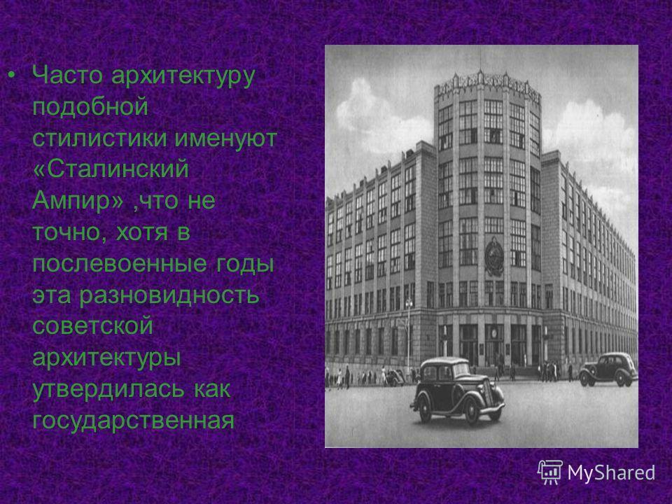 Часто архитектуру подобной стилистики именуют «Сталинский Ампир»,что не точно, хотя в послевоенные годы эта разновидность советской архитектуры утвердилась как государственная