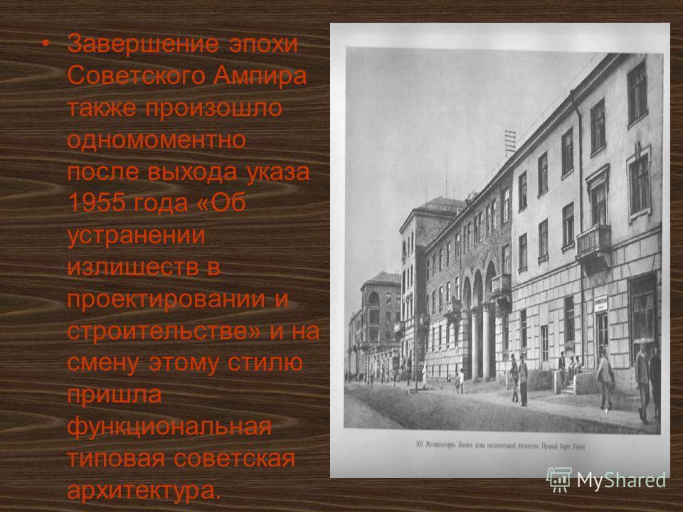 Завершение эпохи Советского Ампира также произошло одномоментно после выхода указа 1955 года «Об устранении излишеств в проектировании и строительстве» и на смену этому стилю пришла функциональная типовая советская архитектура.