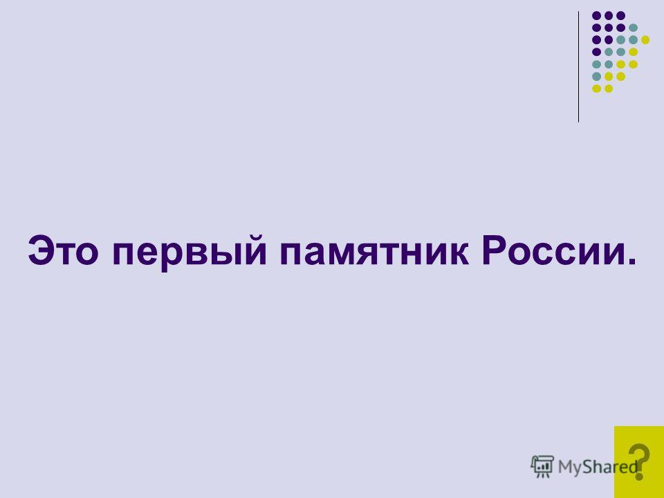 Это первый памятник России.