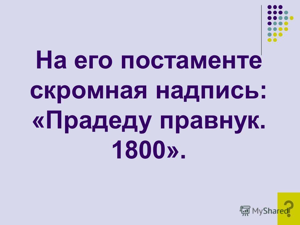 На его постаменте скромная надпись: «Прадеду правнук. 1800».