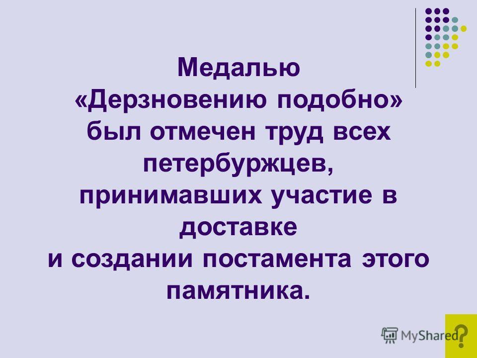 Медалью «Дерзновению подобно» был отмечен труд всех петербуржцев, принимавших участие в доставке и создании постамента этого памятника.