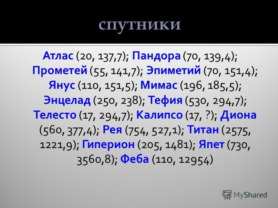 спутники Атлас (20, 137,7); Пандора (70, 139,4); Прометей (55, 141,7); Эпиметий (70, 151,4); Янус (110, 151,5); Мимас (196, 185,5); Энцелад (250, 238); Тефия (530, 294,7); Телесто (17, 294,7); Калипсо (17, ?); Диона (560, 377,4); Рея (754, 527,1); Ти