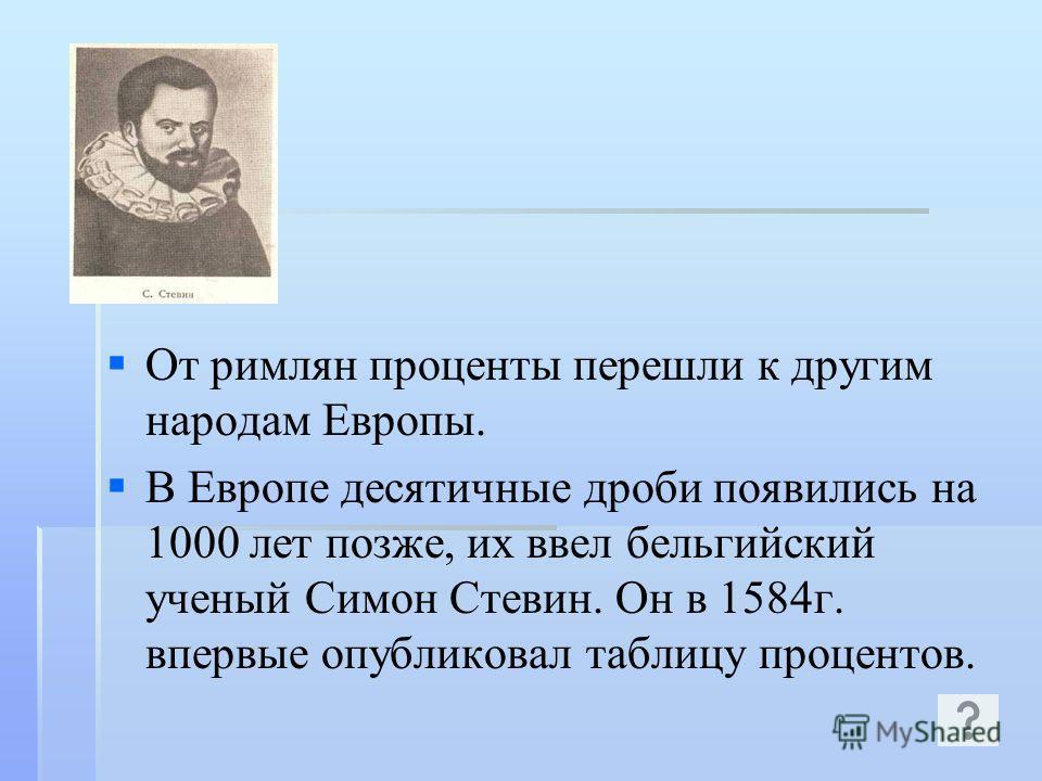 От римлян проценты перешли к другим народам Европы. В Европе десятичные дроби появились на 1000 лет позже, их ввел бельгийский ученый Симон Стевин. Он в 1584г. впервые опубликовал таблицу процентов.