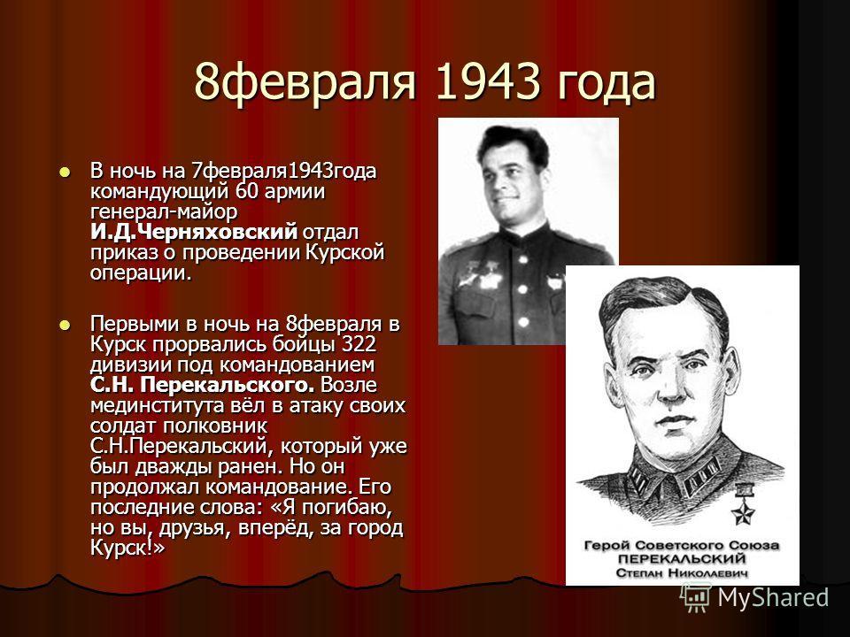 8февраля 1943 года В ночь на 7февраля1943года командующий 60 армии генерал-майор И.Д.Черняховский отдал приказ о проведении Курской операции. В ночь на 7февраля1943года командующий 60 армии генерал-майор И.Д.Черняховский отдал приказ о проведении Кур