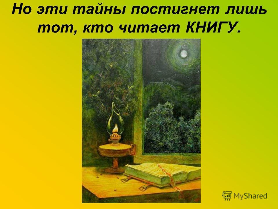 Но эти тайны постигнет лишь тот, кто читает КНИГУ.
