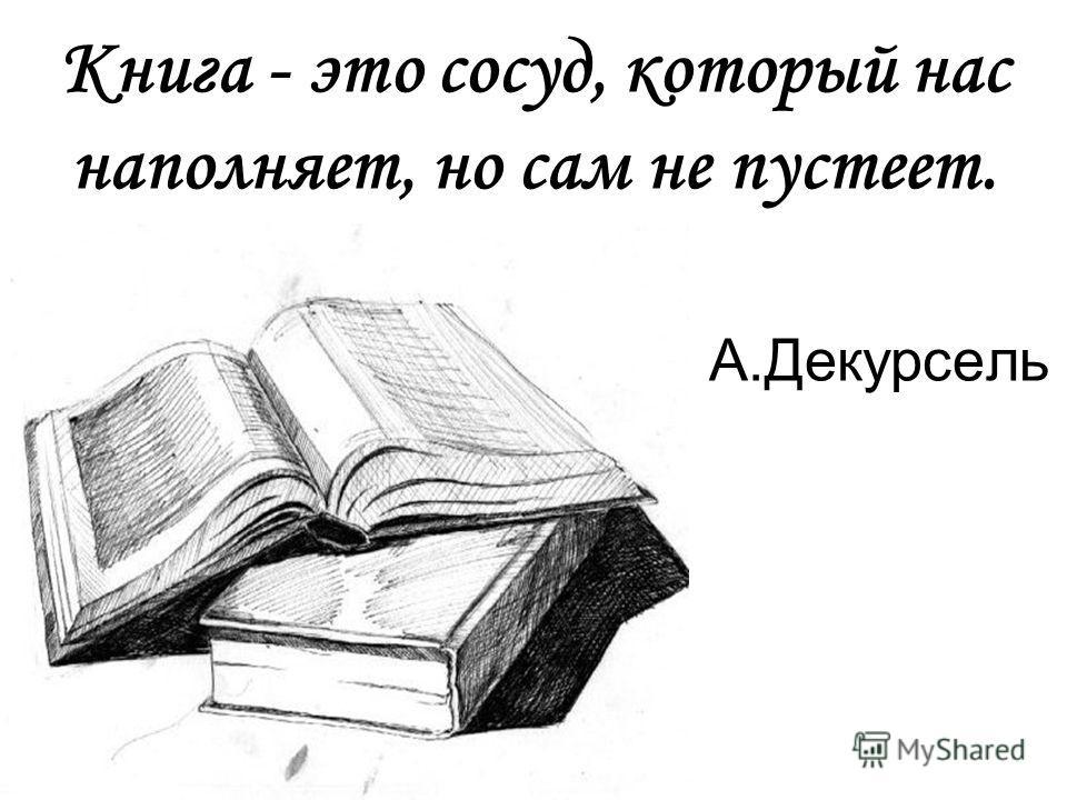 Книга - это сосуд, который нас наполняет, но сам не пустеет. А.Декурсель