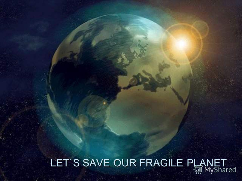 LET`S SAVE OUR FRAGILE PLANET LET`S SAVE OUR FRAGILE PLANET