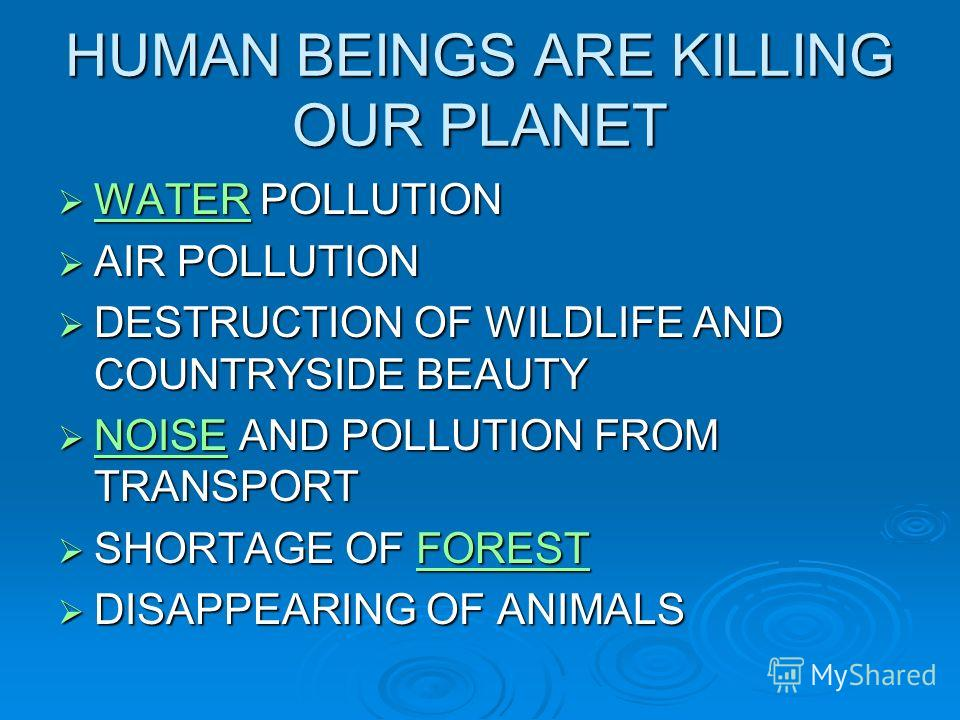 HUMAN BEINGS ARE KILLING OUR PLANET WATER POLLUTION WATER POLLUTION WATER AIR POLLUTION AIR POLLUTION DESTRUCTION OF WILDLIFE AND COUNTRYSIDE BEAUTY DESTRUCTION OF WILDLIFE AND COUNTRYSIDE BEAUTY NOISE AND POLLUTION FROM TRANSPORT NOISE AND POLLUTION