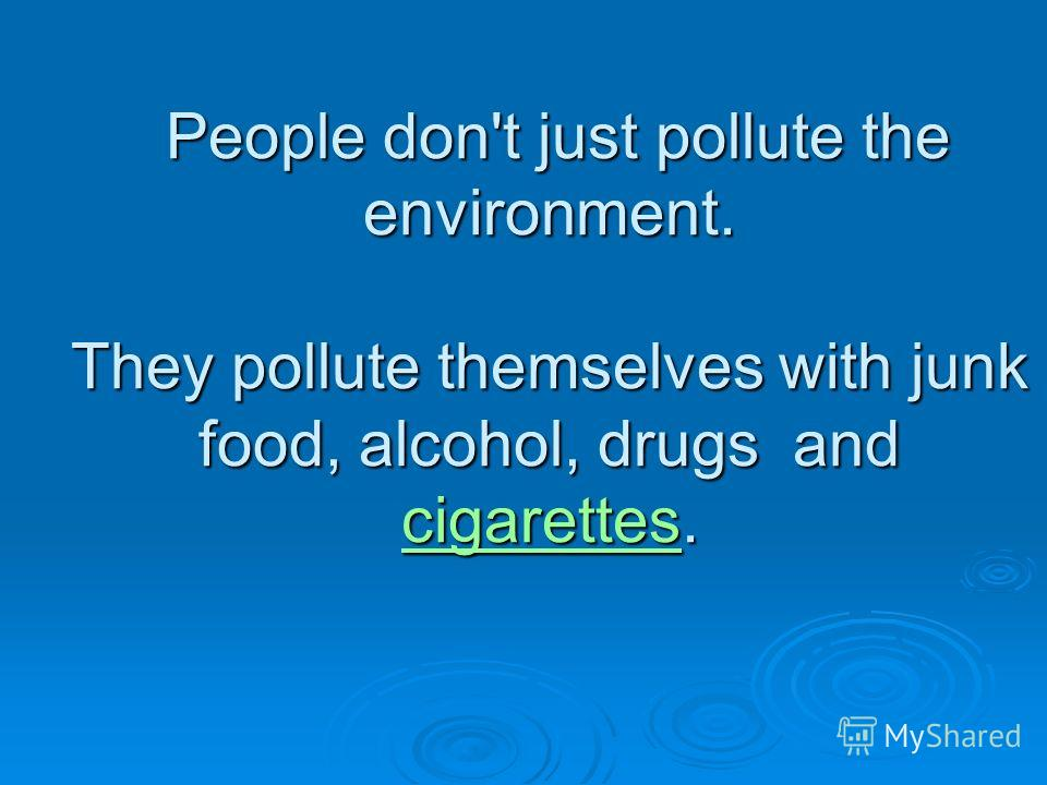 People don't just pollute the environment. They pollute themselves with junk food, alcohol, drugs and cigarettes. People don't just pollute the environment. They pollute themselves with junk food, alcohol, drugs and cigarettes. cigarettes