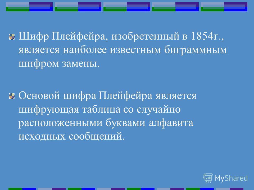 Шифр Плейфейра, изобретенный в 1854г., является наиболее известным биграммным шифром замены. Основой шифра Плейфейра является шифрующая таблица со случайно расположенными буквами алфавита исходных сообщений.